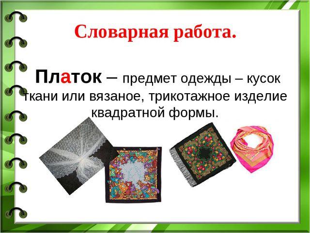 Словарная работа. Платок – предмет одежды – кусок ткани или вязаное, трикота...