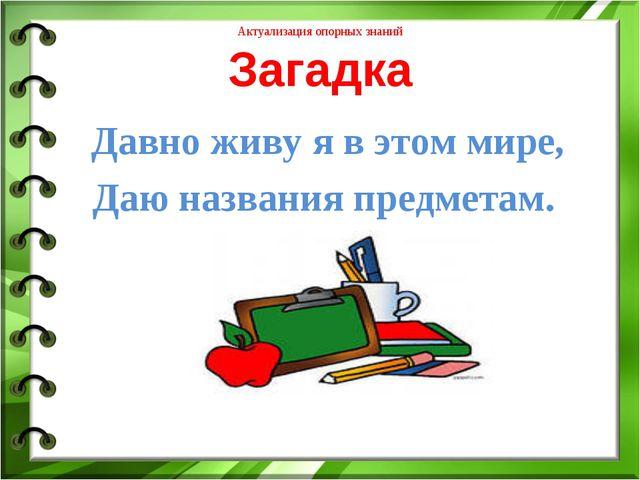 Актуализация опорных знаний Загадка Давно живу я в этом мире, Даю названия пр...