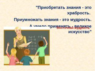 """""""Приобретать знания - это храбрость. Приумножать знания - это мудрость. А уме"""
