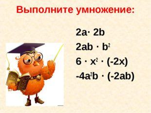 Выполните умножение: 2a· 2b 2ab · b2 6 · x2 · (-2x) -4a2b · (-2ab)