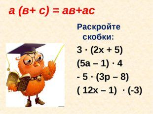 а (в+ с) = ав+ас Раскройте скобки: 3 · (2x + 5) (5a – 1) · 4 - 5 · (3p – 8)