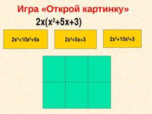 Игра «Открой картинку» 2х3+10х2+6х 2х3+5х+3 2х3+10х2+3 2х(х2+5х+3)