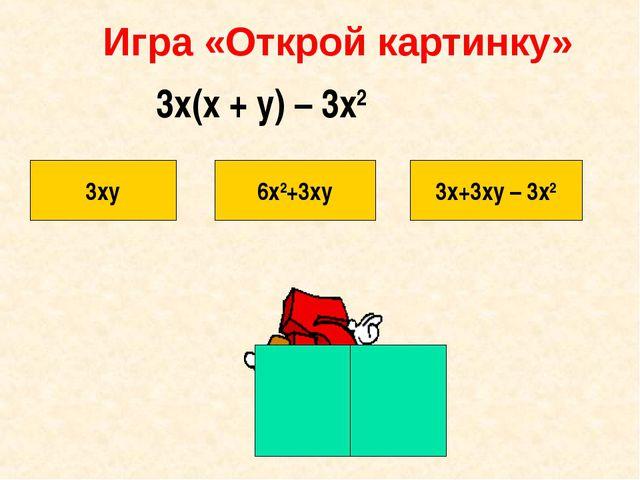 Игра «Открой картинку» 3xy 6х2+3хy 3х+3xy – 3x2 3x(x + y) – 3x2