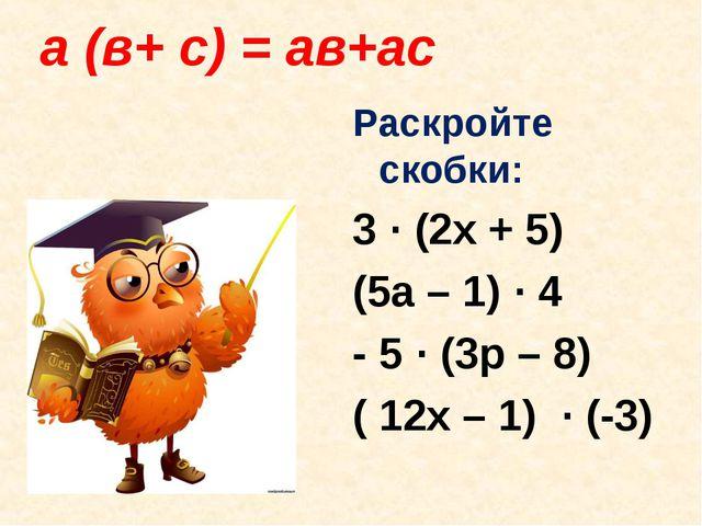 а (в+ с) = ав+ас Раскройте скобки: 3 · (2x + 5) (5a – 1) · 4 - 5 · (3p – 8)...