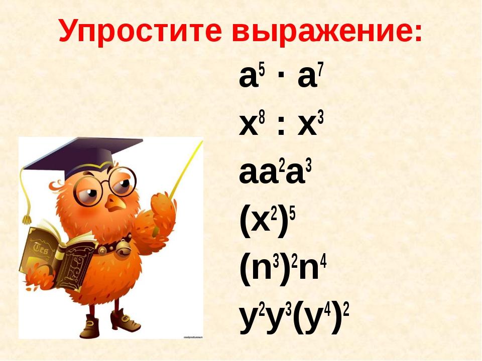 Упростите выражение: a5 · a7 x8 : x3 aa2a3 (x2)5 (n3)2n4 y2y3(y4)2