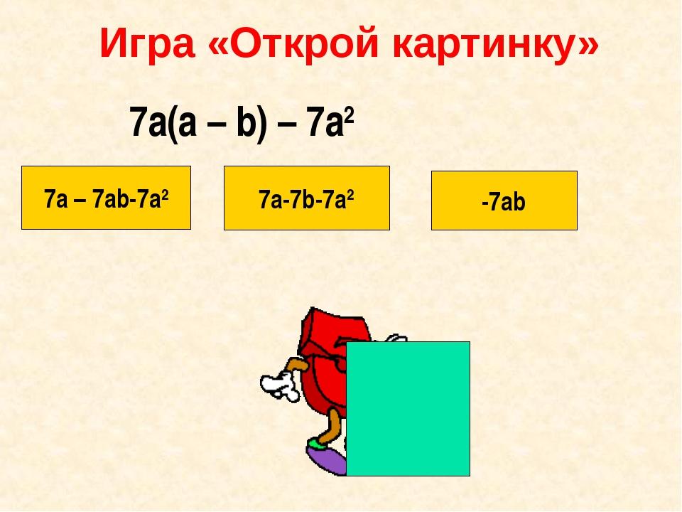 Игра «Открой картинку» 7a – 7ab-7a2 7a-7b-7a2 -7ab 7a(a – b) – 7a2