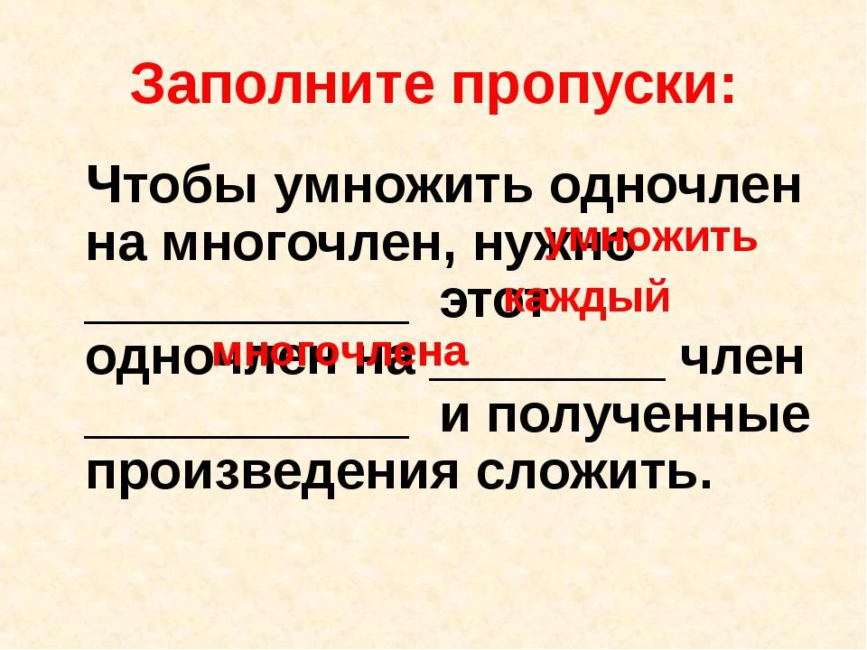 Заполните пропуски: Чтобы умножить одночлен на многочлен, нужно ___________ э...