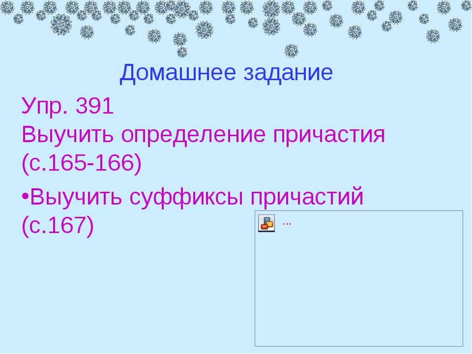 Упр. 391 Выучить определение причастия (с.165-166) Выучить суффиксы причастий...
