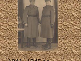 1941- 1945 г.г. В 18 лет ушел на фронт. Стрелок. Пулемётчик. Ефрейтор.