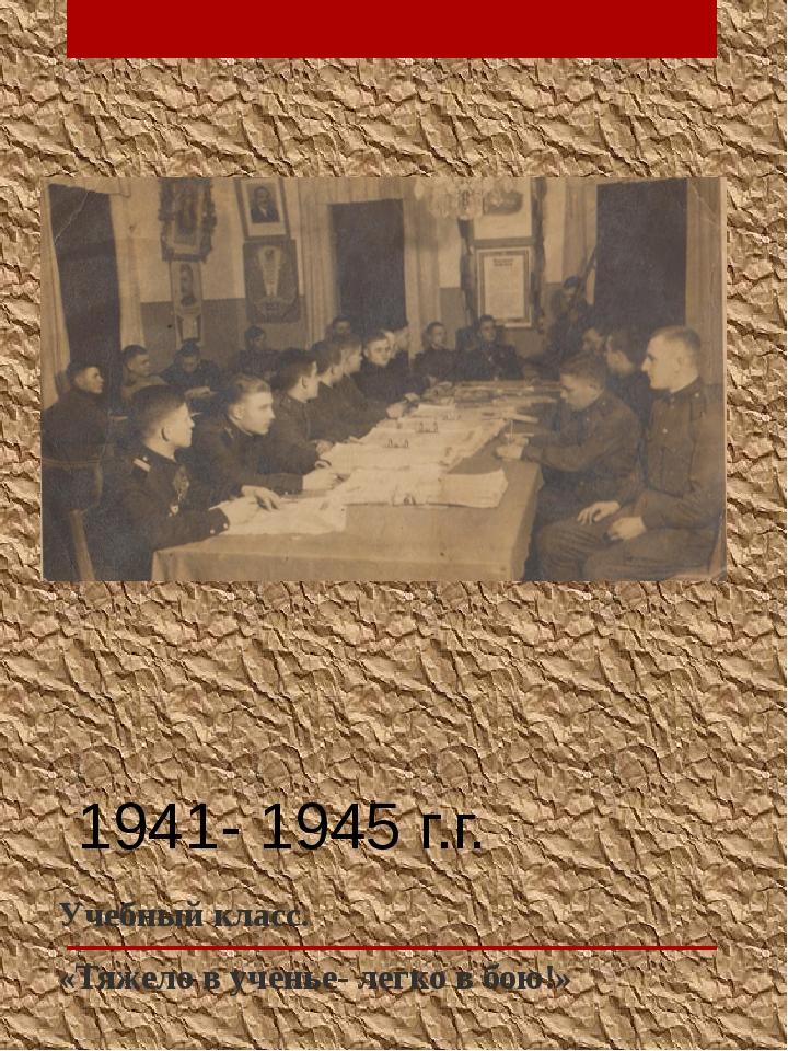 1941- 1945 г.г. Учебный класс. «Тяжело в ученье- легко в бою!»