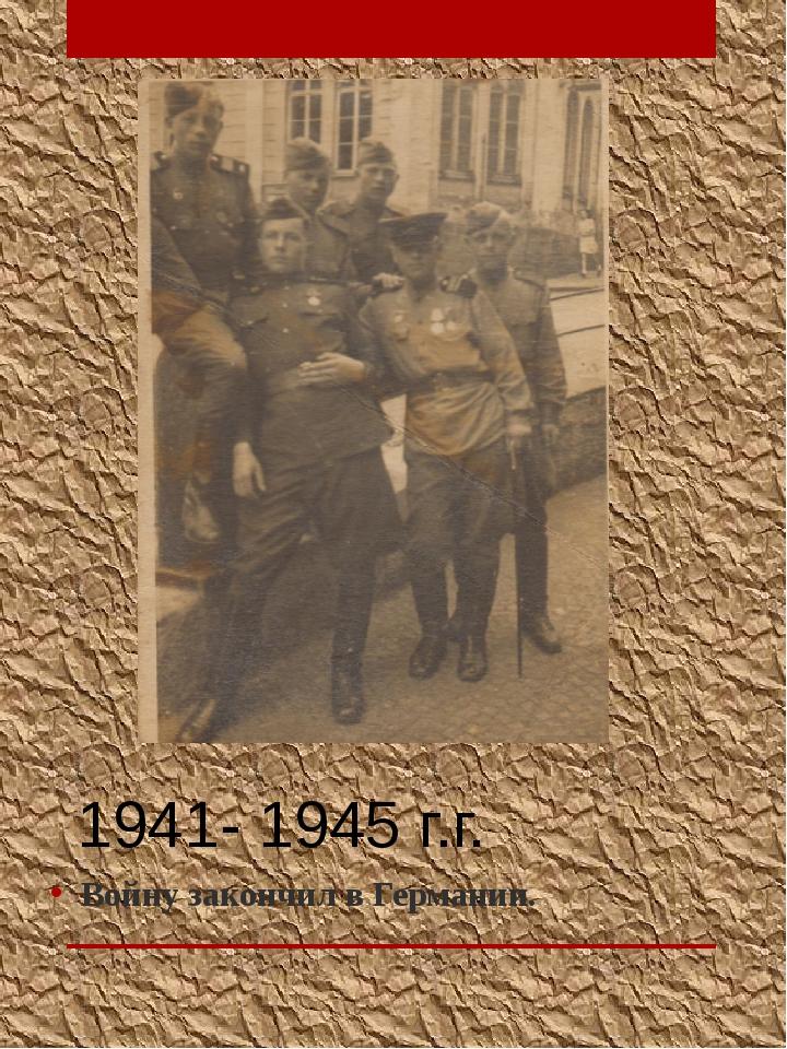 1941- 1945 г.г. Войну закончил в Германии.