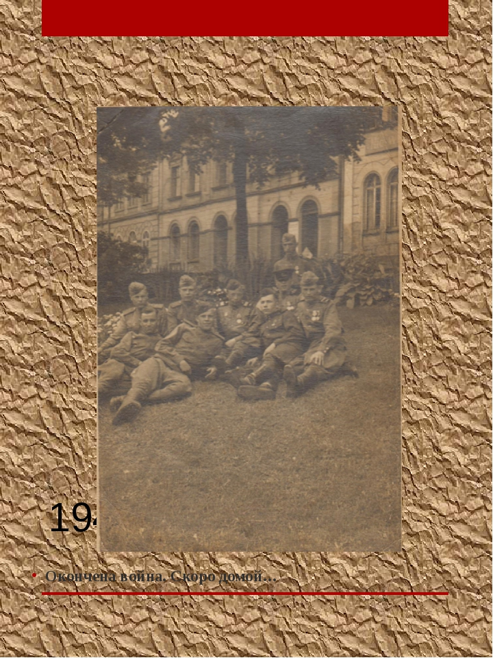 1941- 1945 г.г. Окончена война. Скоро домой…