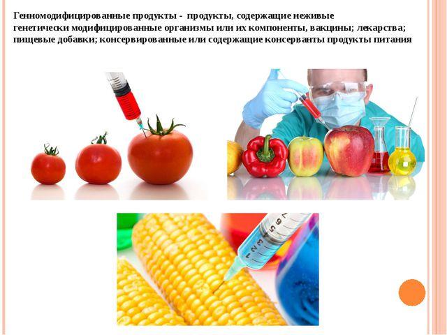 Генномодифицированные продукты - продукты, содержащие неживые генетически мод...