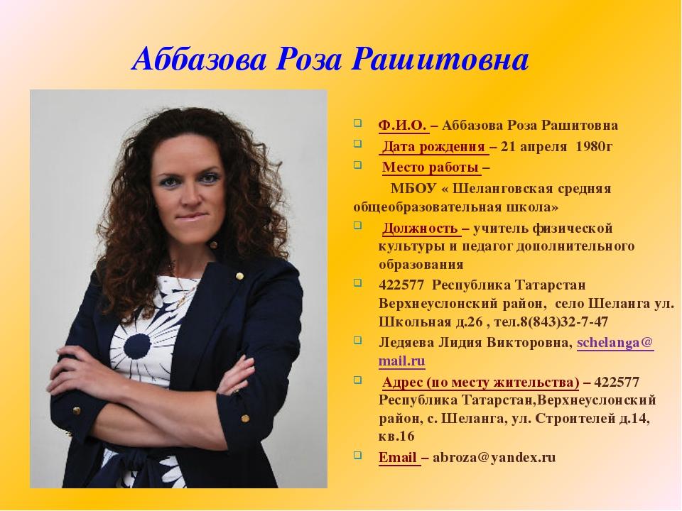 Аббазова Роза Рашитовна Ф.И.О. – Аббазова Роза Рашитовна Дата рождения – 21 а...