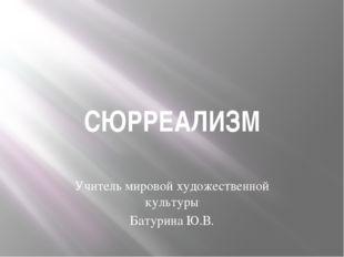 СЮРРЕАЛИЗМ Учитель мировой художественной культуры Батурина Ю.В.
