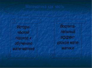 Математика как часть общечеловеческой культуры Истори-ческий подход к обучени