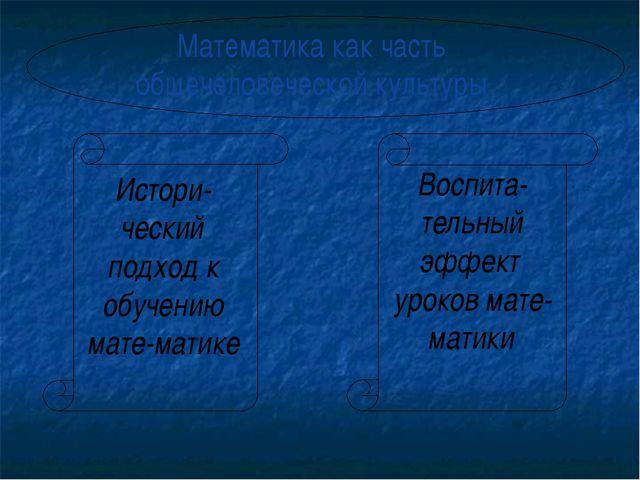 Математика как часть общечеловеческой культуры Истори-ческий подход к обучени...