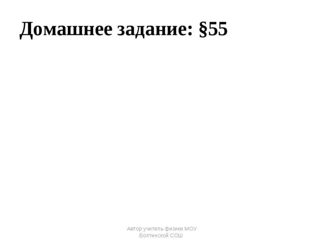 Домашнее задание: §55 Автор учитель физики МОУ Болтинской СОШ Автор учитель ф...