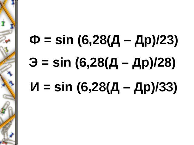 Ф = sin (6,28(Д – Др)/23) Э = sin (6,28(Д – Др)/28) И = sin (6,28(Д – Др)/33)
