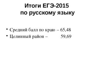 Итоги ЕГЭ-2015 по русскому языку Средний балл по краю – 65,48 Целинный район