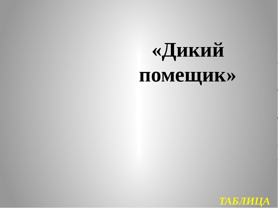ТАБЛИЦА «Дикий помещик»