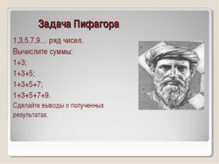 Задача Пифагора 1,3,5,7,9… ряд чисел. Вычислите суммы: 1+3; 1+3+5; 1+3+5+7;