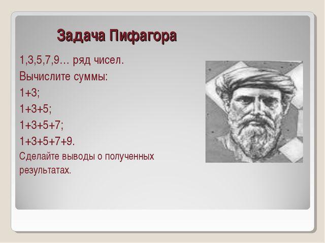 Задача Пифагора 1,3,5,7,9… ряд чисел. Вычислите суммы: 1+3; 1+3+5; 1+3+5+7;...