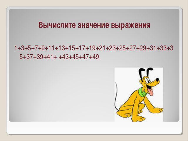 Вычислите значение выражения 1+3+5+7+9+11+13+15+17+19+21+23+25+27+29+31+33+35...