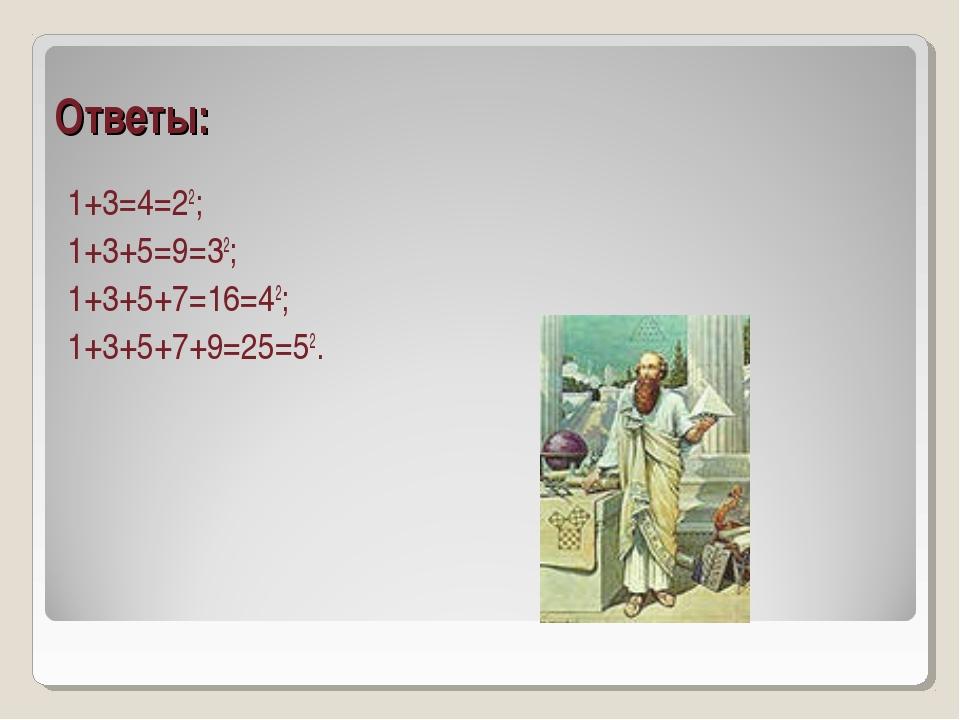 Ответы: 1+3=4=22; 1+3+5=9=32; 1+3+5+7=16=42; 1+3+5+7+9=25=52.