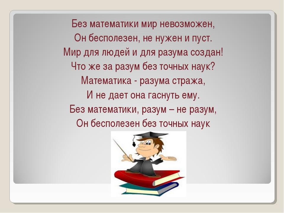 Без математики мир невозможен, Он бесполезен, не нужен и пуст. Мир для людей...