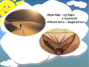 «Кум бар – су бар» в переводе «Песок есть – вода есть»