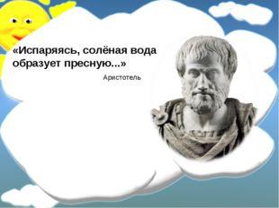 «Испаряясь, солёная вода образует пресную...» Аристотель