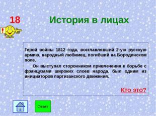 18 История в лицах Герой войны 1812 года, возглавлявший 2-ую русскую армию, н