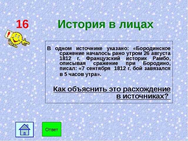 16 История в лицах В одном источнике указано: «Бородинское сражение началось...