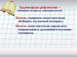 Задачи фазы рефлексии – (обобщение материала, подведение итогов) Помочь учащи