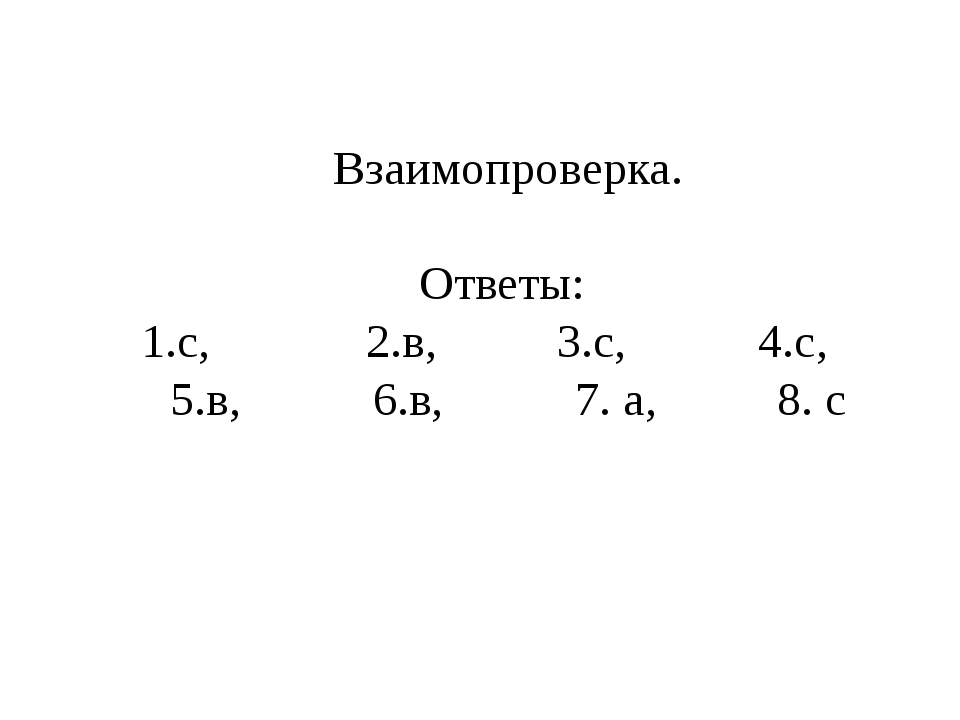 Взаимопроверка. Ответы: 1.с, 2.в, 3.с, 4.с, 5.в, 6.в, 7. а, 8. с