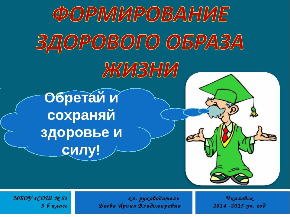 Обретай и сохраняй здоровье и силу! кл. руководитель Баева Ирина Владимировна...
