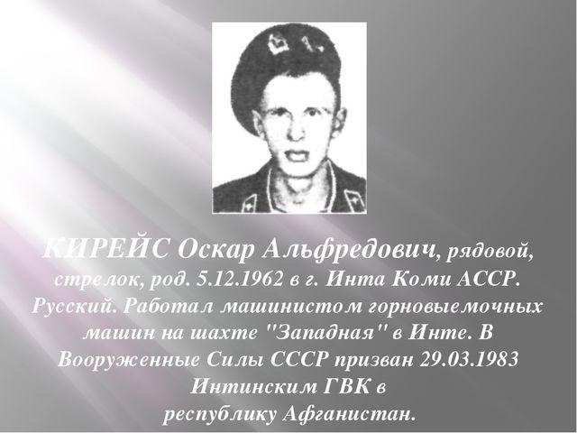 КИРЕЙС Оскар Альфредович, рядовой, стрелок, род. 5.12.1962 в г. Инта Коми АСС...