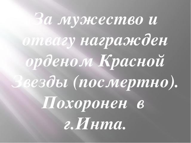 За мужество и отвагу награжден орденом Красной Звезды (посмертно). Похороне...