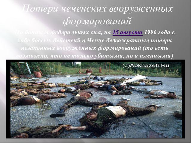 Потери чеченских вооруженных формирований По данным федеральных сил, на 15 ав...