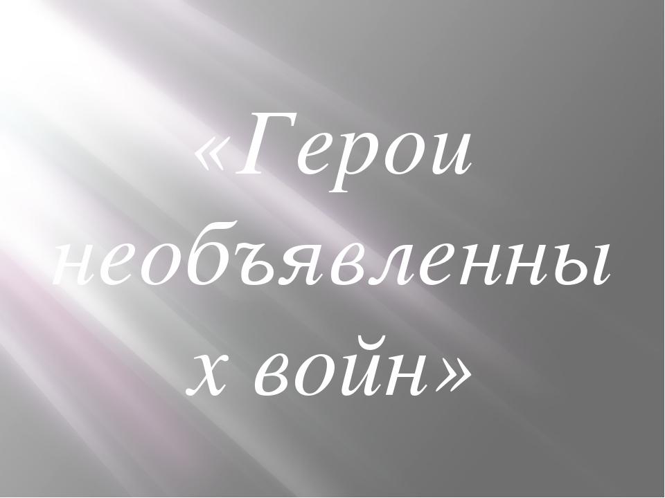 «Герои необъявленных войн»