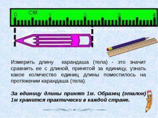 Измерить длину карандаша (тела) - это значит сравнить ее с длиной, принятой з