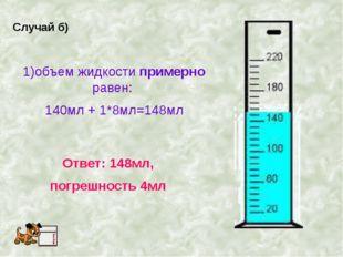 Случай б) 1)объем жидкости примерно равен: 140мл + 1*8мл=148мл Ответ: 148мл,