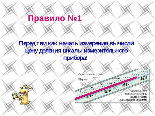 Правило №1 Перед тем как начать измерения вычисли цену деления шкалы измерите...