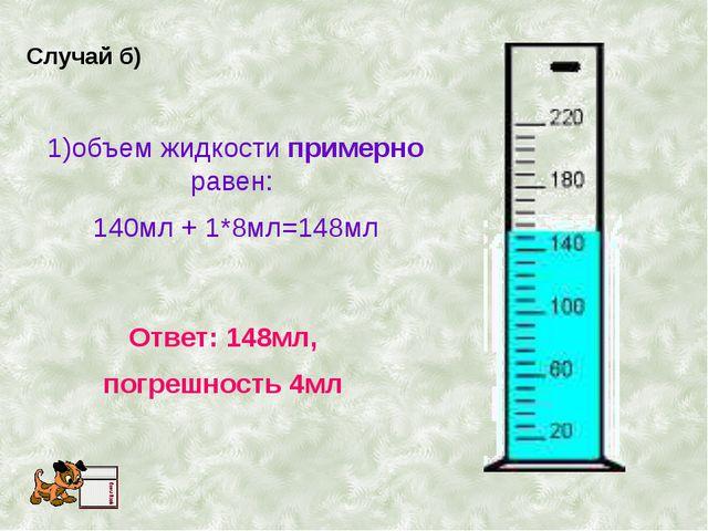 Случай б) 1)объем жидкости примерно равен: 140мл + 1*8мл=148мл Ответ: 148мл,...