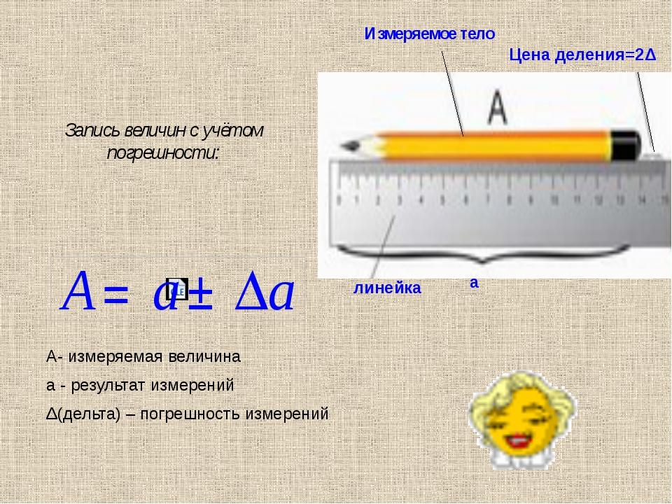 Запись величин с учётом погрешности: А- измеряемая величина а - результат изм...
