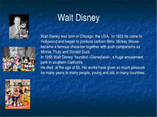 Walt Disney Walt Disney was born in Chicago, the USA. In 1923 he came to Holl