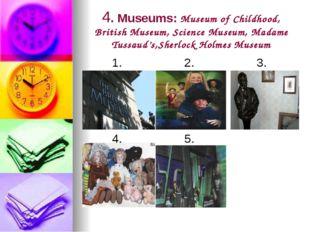 4. Museums: Museum of Childhood, British Museum, Science Museum, Madame Tussa
