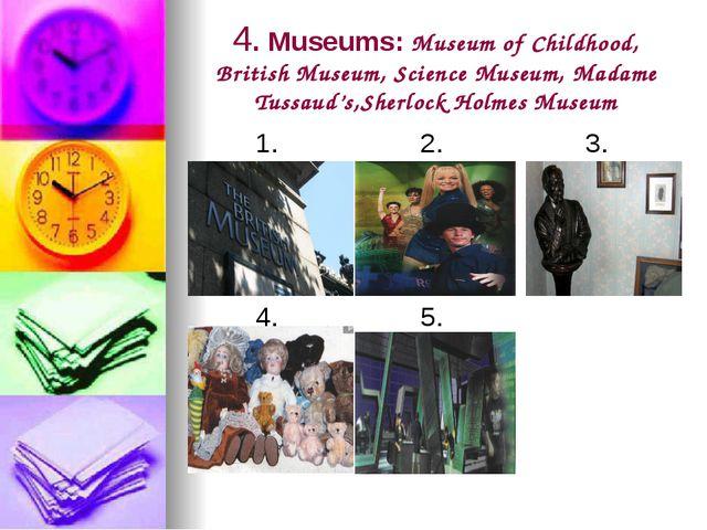 4. Museums: Museum of Childhood, British Museum, Science Museum, Madame Tussa...