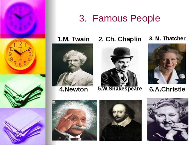 3. Famous People 1.M.Twain 2.Ch. Chaplin 3.M.Thatcher 4.Newton 5.W.Shakespear...